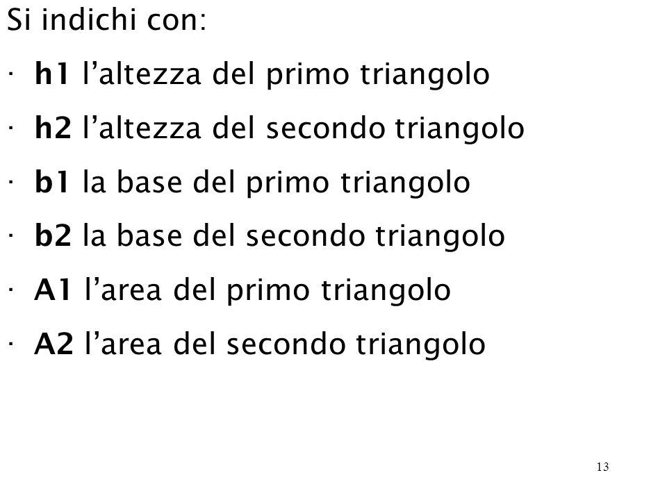 13 Si indichi con: · h1 laltezza del primo triangolo · h2 laltezza del secondo triangolo · b1 la base del primo triangolo · b2 la base del secondo triangolo · A1 larea del primo triangolo · A2 larea del secondo triangolo