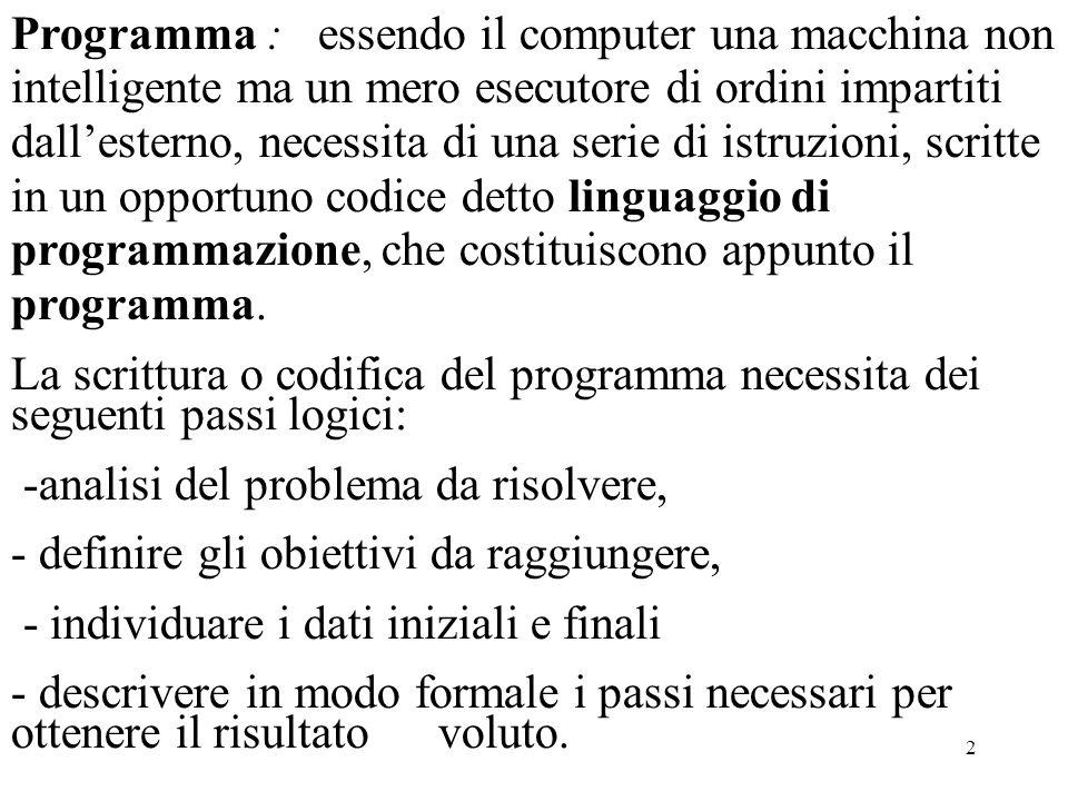 2 Programma : essendo il computer una macchina non intelligente ma un mero esecutore di ordini impartiti dallesterno, necessita di una serie di istruzioni, scritte in un opportuno codice detto linguaggio di programmazione, che costituiscono appunto il programma.