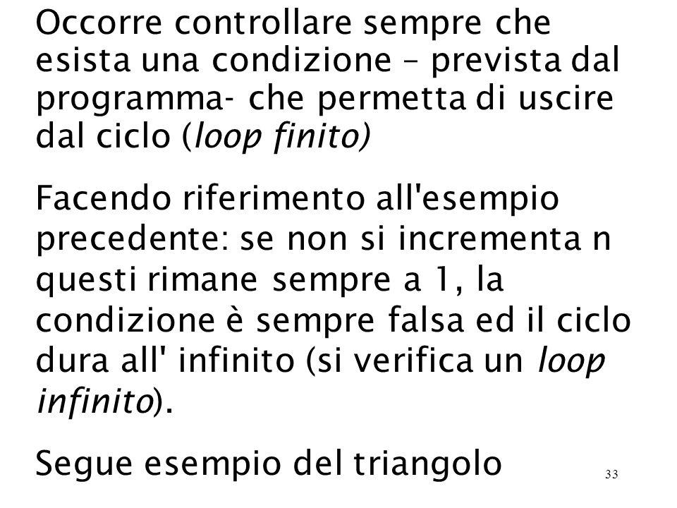 33 Occorre controllare sempre che esista una condizione – prevista dal programma- che permetta di uscire dal ciclo (loop finito) Facendo riferimento all esempio precedente: se non si incrementa n questi rimane sempre a 1, la condizione è sempre falsa ed il ciclo dura all infinito (si verifica un loop infinito).