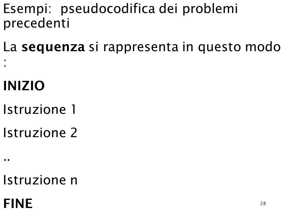 38 Esempi: pseudocodifica dei problemi precedenti La sequenza si rappresenta in questo modo : INIZIO Istruzione 1 Istruzione 2..
