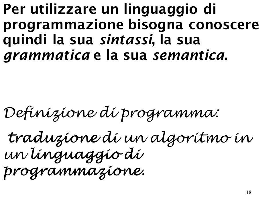48 Per utilizzare un linguaggio di programmazione bisogna conoscere quindi la sua sintassi, la sua grammatica e la sua semantica.