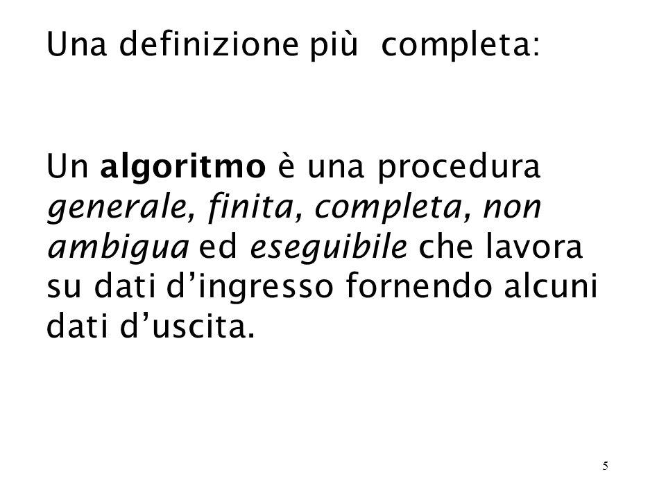 5 Una definizione più completa: Un algoritmo è una procedura generale, finita, completa, non ambigua ed eseguibile che lavora su dati dingresso fornendo alcuni dati duscita.