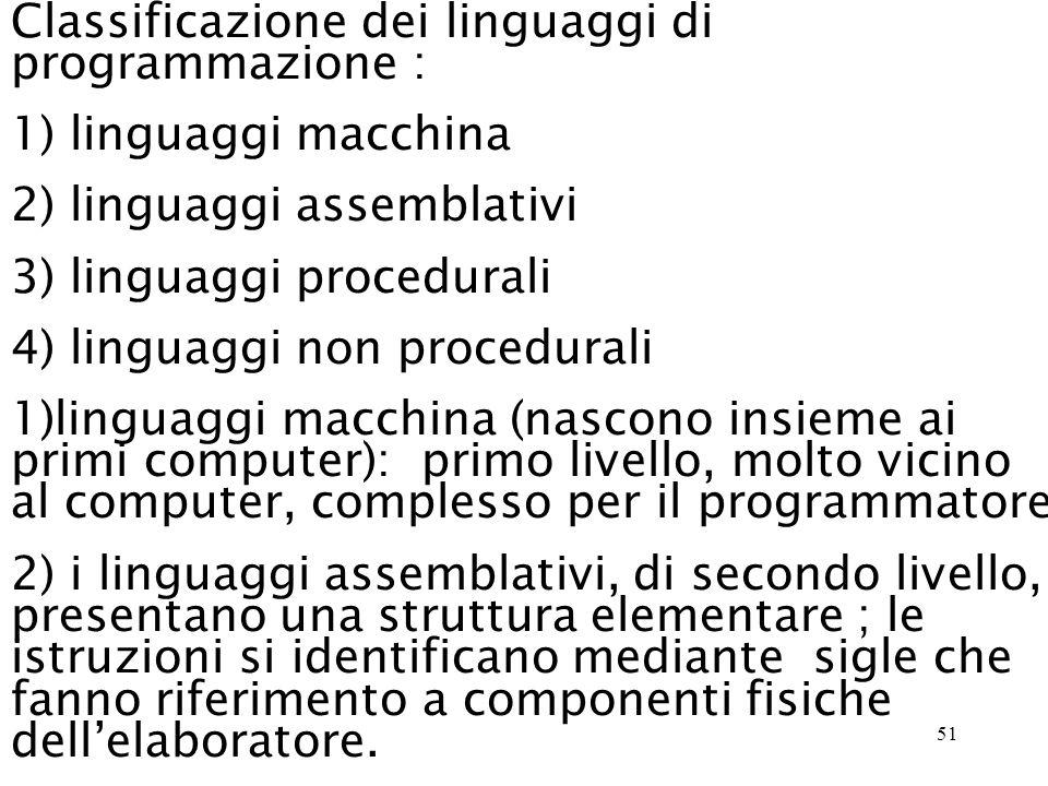 51 Classificazione dei linguaggi di programmazione : 1) linguaggi macchina 2) linguaggi assemblativi 3) linguaggi procedurali 4) linguaggi non procedurali 1)linguaggi macchina (nascono insieme ai primi computer): primo livello, molto vicino al computer, complesso per il programmatore 2) i linguaggi assemblativi, di secondo livello, presentano una struttura elementare ; le istruzioni si identificano mediante sigle che fanno riferimento a componenti fisiche dellelaboratore.