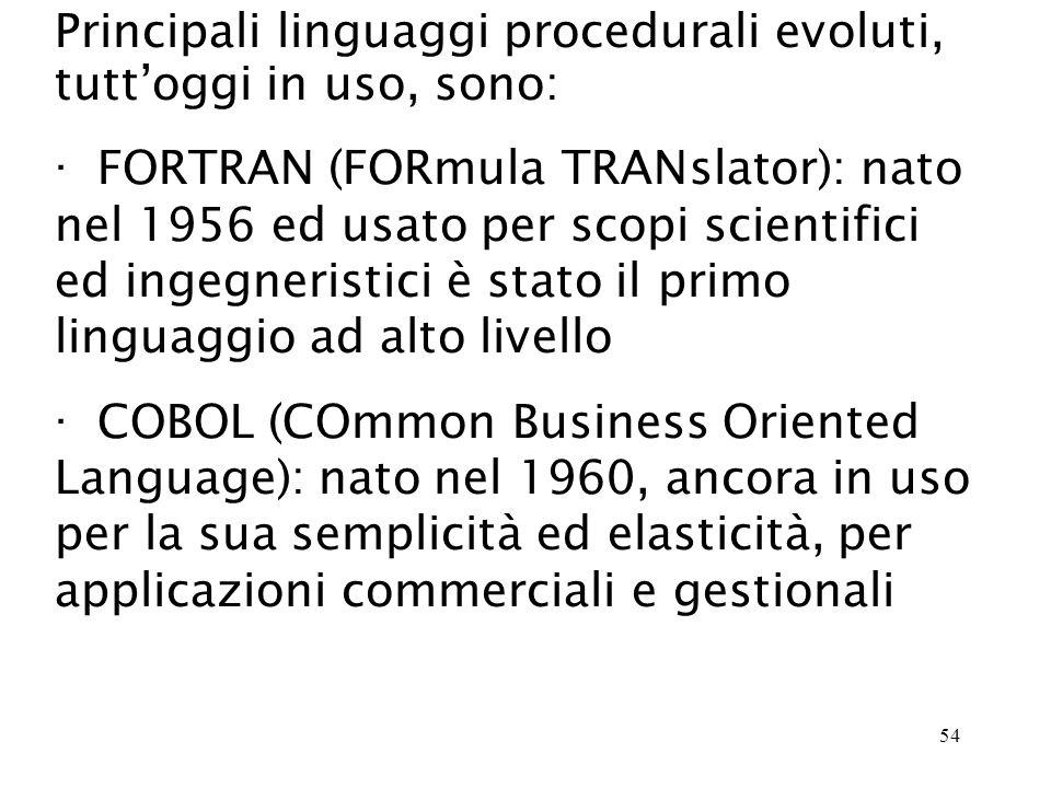 54 Principali linguaggi procedurali evoluti, tuttoggi in uso, sono: · FORTRAN (FORmula TRANslator): nato nel 1956 ed usato per scopi scientifici ed ingegneristici è stato il primo linguaggio ad alto livello · COBOL (COmmon Business Oriented Language): nato nel 1960, ancora in uso per la sua semplicità ed elasticità, per applicazioni commerciali e gestionali
