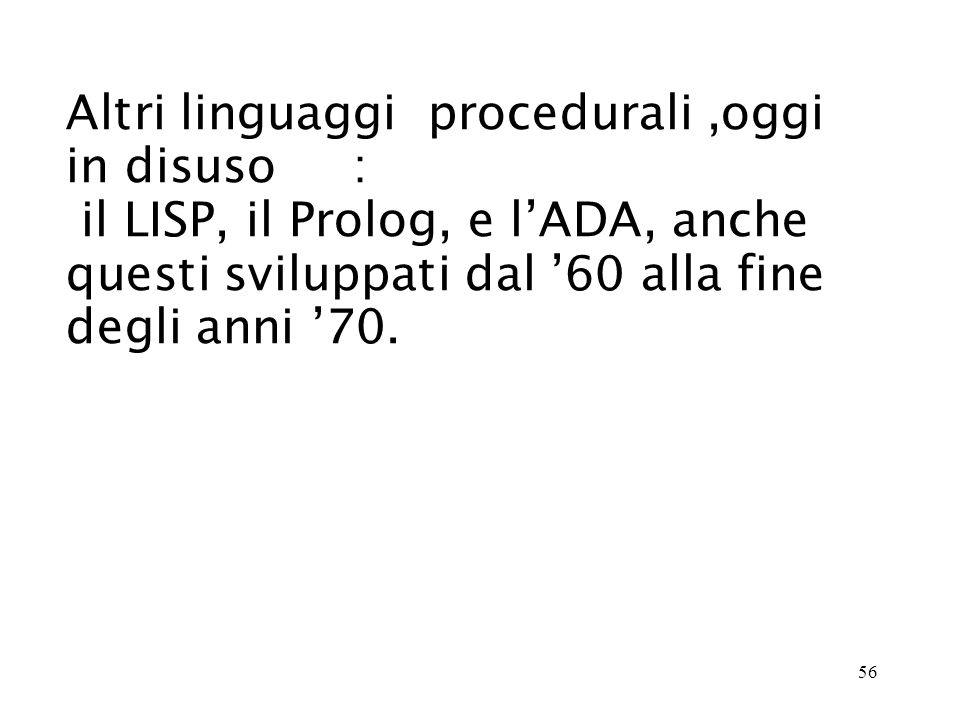 56 Altri linguaggi procedurali,oggi in disuso : il LISP, il Prolog, e lADA, anche questi sviluppati dal 60 alla fine degli anni 70.