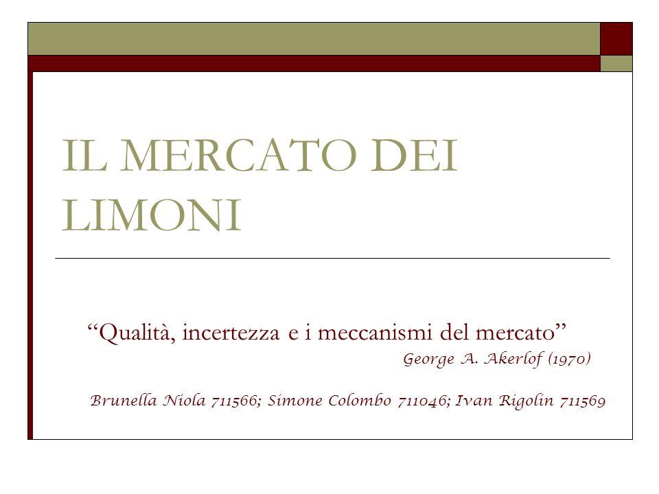 IL MERCATO DEI LIMONI Qualità, incertezza e i meccanismi del mercato George A. Akerlof (1970) Brunella Niola 711566; Simone Colombo 711046; Ivan Rigol