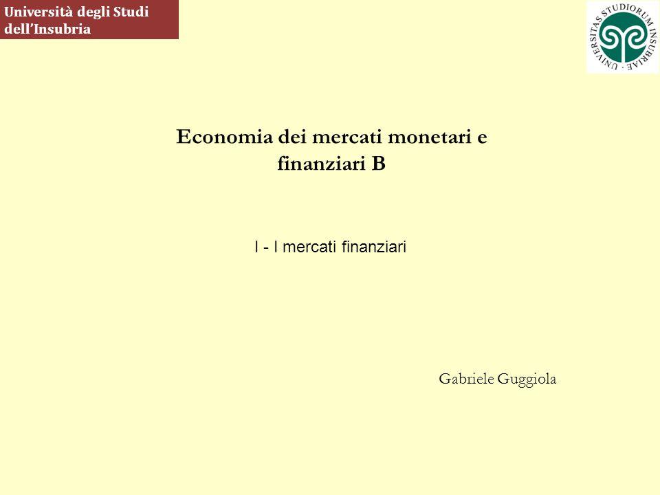 Economia dei mercati monetari e finanziari B Gabriele Guggiola Università degli Studi dellInsubria I - I mercati finanziari