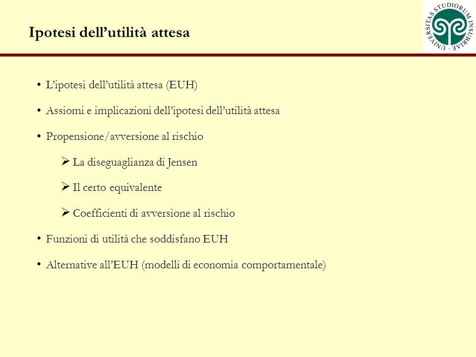 Ipotesi dellutilità attesa Lipotesi dellutilità attesa (EUH) Assiomi e implicazioni dellipotesi dellutilità attesa Propensione/avversione al rischio L