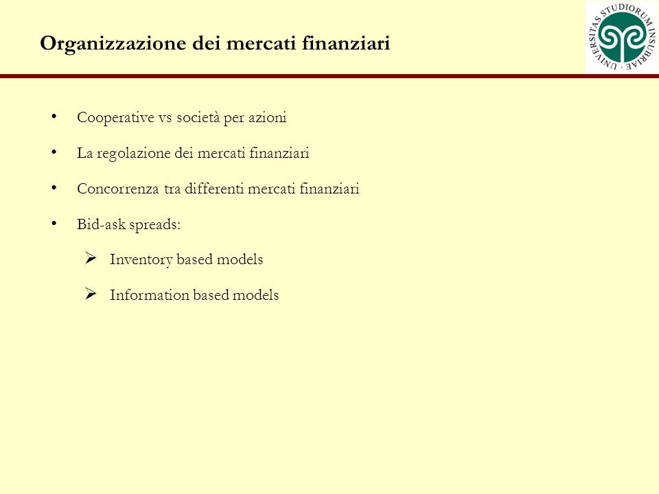 Organizzazione dei mercati finanziari Cooperative vs società per azioni La regolazione dei mercati finanziari Concorrenza tra differenti mercati finanziari Bid-ask spreads: Inventory based models Information based models