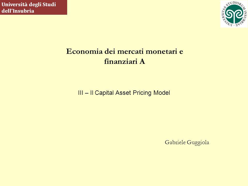 Economia dei mercati monetari e finanziari A Gabriele Guggiola Università degli Studi dellInsubria III – Il Capital Asset Pricing Model