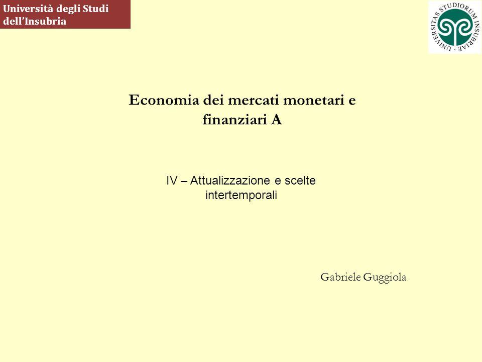 Economia dei mercati monetari e finanziari A Gabriele Guggiola Università degli Studi dellInsubria IV – Attualizzazione e scelte intertemporali