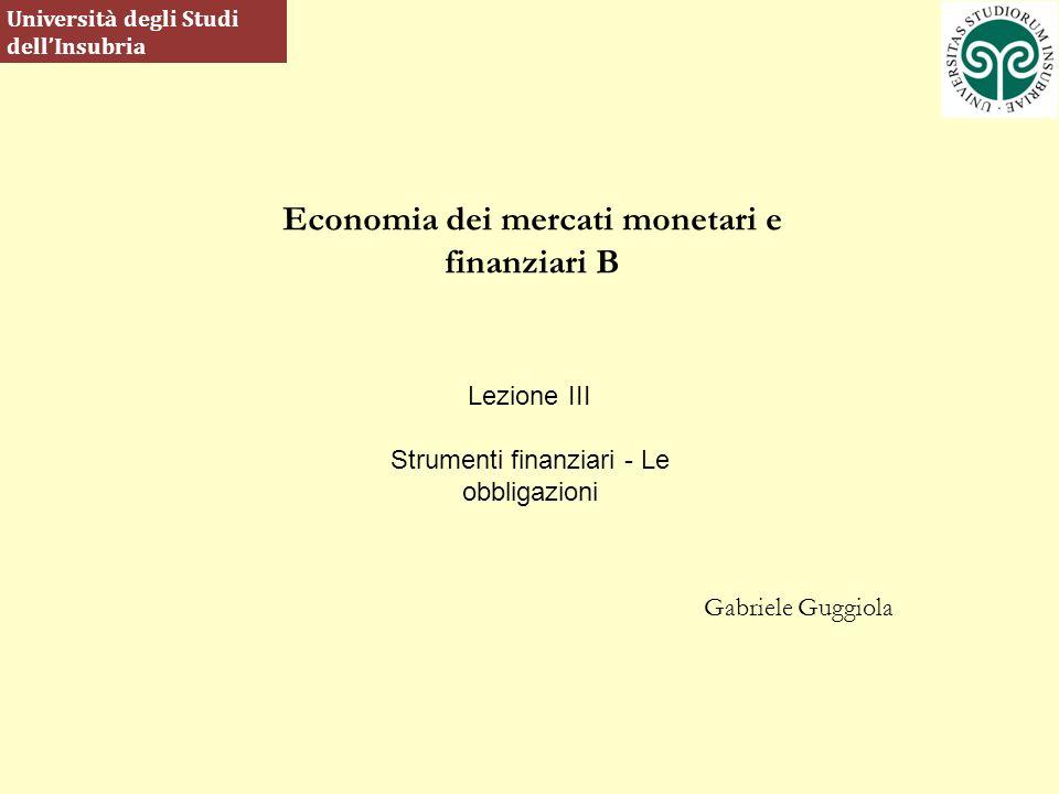 Economia dei mercati monetari e finanziari B Gabriele Guggiola Università degli Studi dellInsubria Lezione III Strumenti finanziari - Le obbligazioni