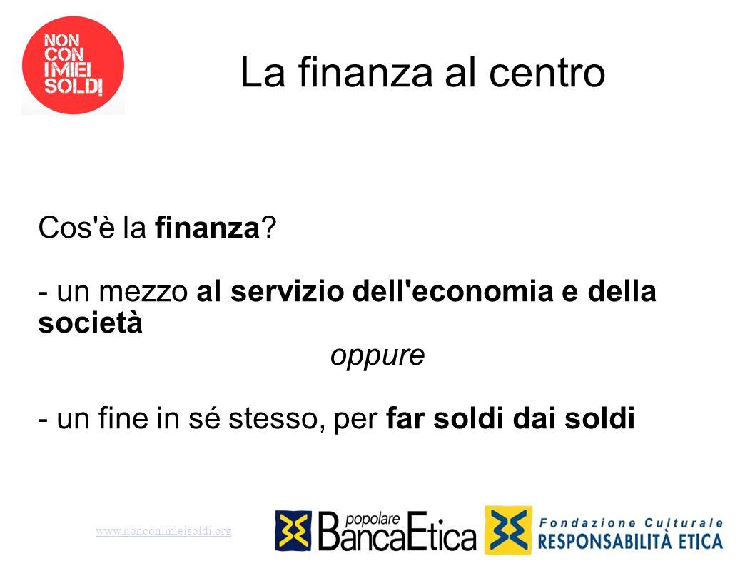 La finanza al centro Cos'è la finanza? - un mezzo al servizio dell'economia e della società oppure - un fine in sé stesso, per far soldi dai soldi www