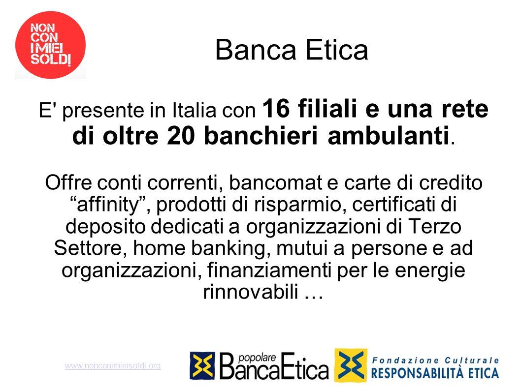 Banca Etica E' presente in Italia con 16 filiali e una rete di oltre 20 banchieri ambulanti. Offre conti correnti, bancomat e carte di credito affinit