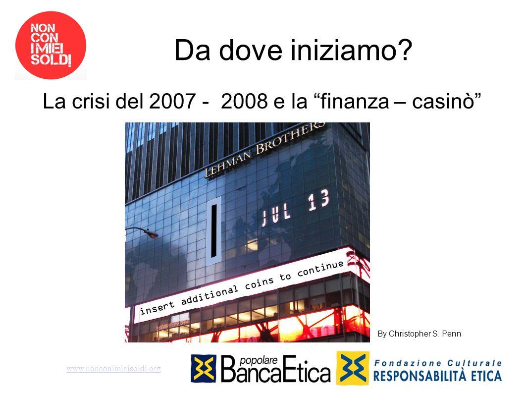 Da dove iniziamo? La crisi del 2007 - 2008 e la finanza – casinò www.nonconimieisoldi.org By Christopher S. Penn