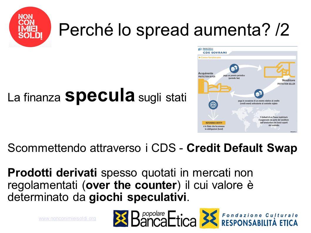 Perché lo spread aumenta? /2 La finanza specula sugli stati Scommettendo attraverso i CDS - Credit Default Swap Prodotti derivati spesso quotati in me