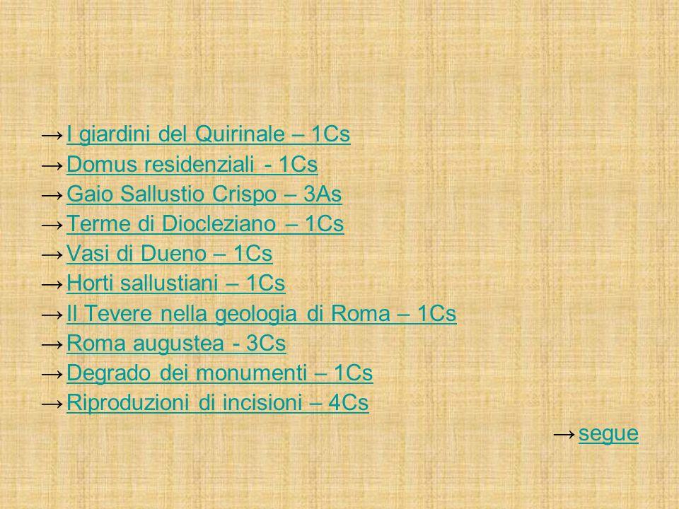 I giardini del Quirinale – 1Cs Domus residenziali - 1Cs Gaio Sallustio Crispo – 3As Terme di Diocleziano – 1Cs Vasi di Dueno – 1Cs Horti sallustiani – 1Cs Il Tevere nella geologia di Roma – 1Cs Roma augustea - 3Cs Degrado dei monumenti – 1Cs Riproduzioni di incisioni – 4Cs segue