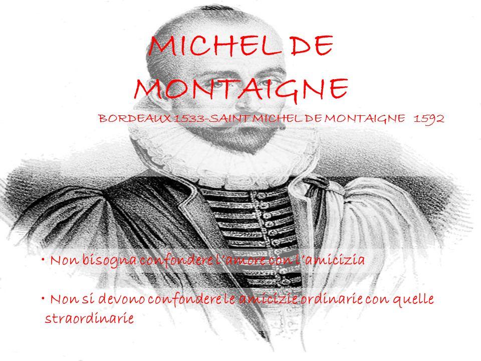 MICHEL DE MONTAIGNE BORDEAUX 1533-SAINT MICHEL DE MONTAIGNE 1592 Non bisogna confondere lamore con lamicizia Non si devono confondere le amicizie ordi