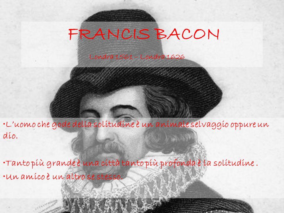 FRANCIS BACON Londra 1561 – Londra 1626 Luomo che gode della solitudine è un animale selvaggio oppure un dio.