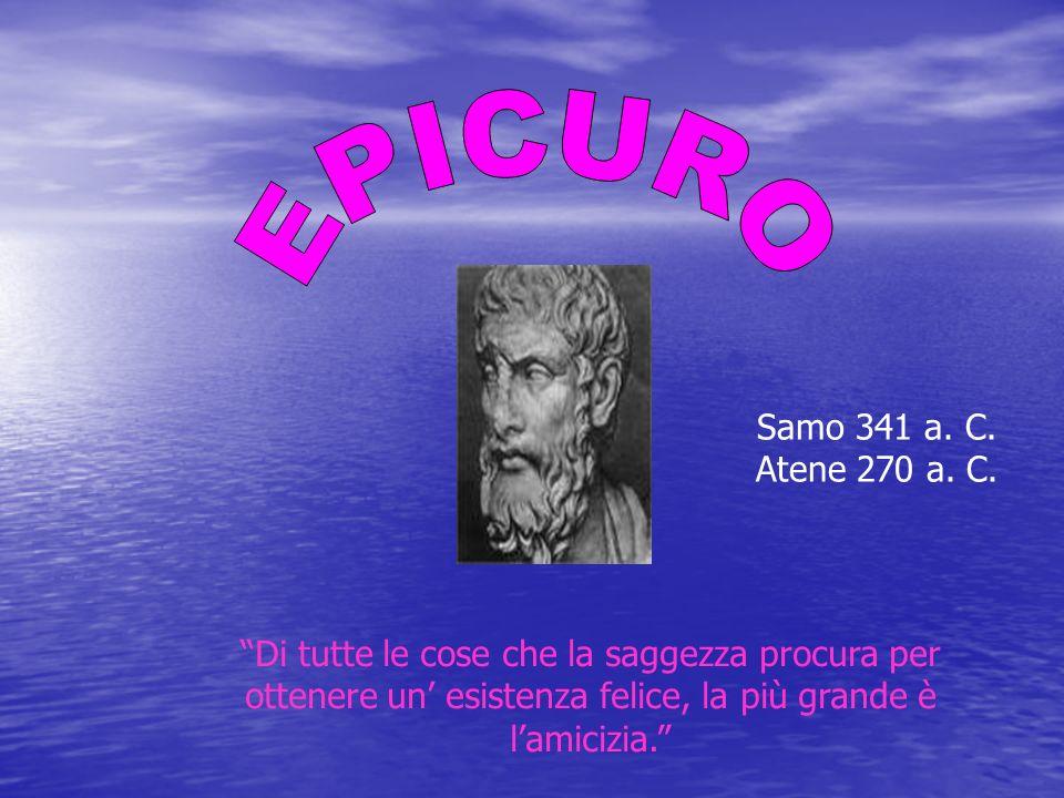 Di tutte le cose che la saggezza procura per ottenere un esistenza felice, la più grande è lamicizia. Samo 341 a. C. Atene 270 a. C.