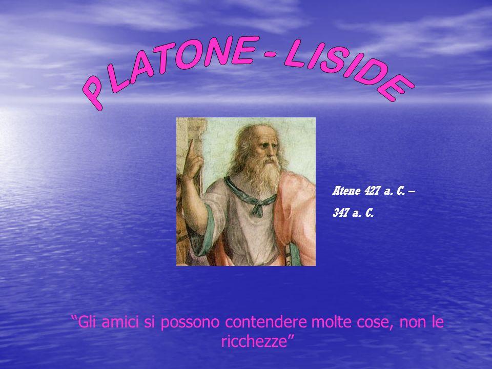 Gli amici si possono contendere molte cose, non le ricchezze Atene 427 a. C. – 347 a. C.