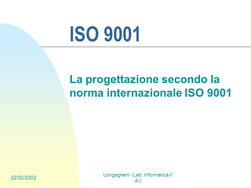 22/02/2002 Longagnani (Lab. Informatica V AI) ISO 9001 La progettazione secondo la norma internazionale ISO 9001