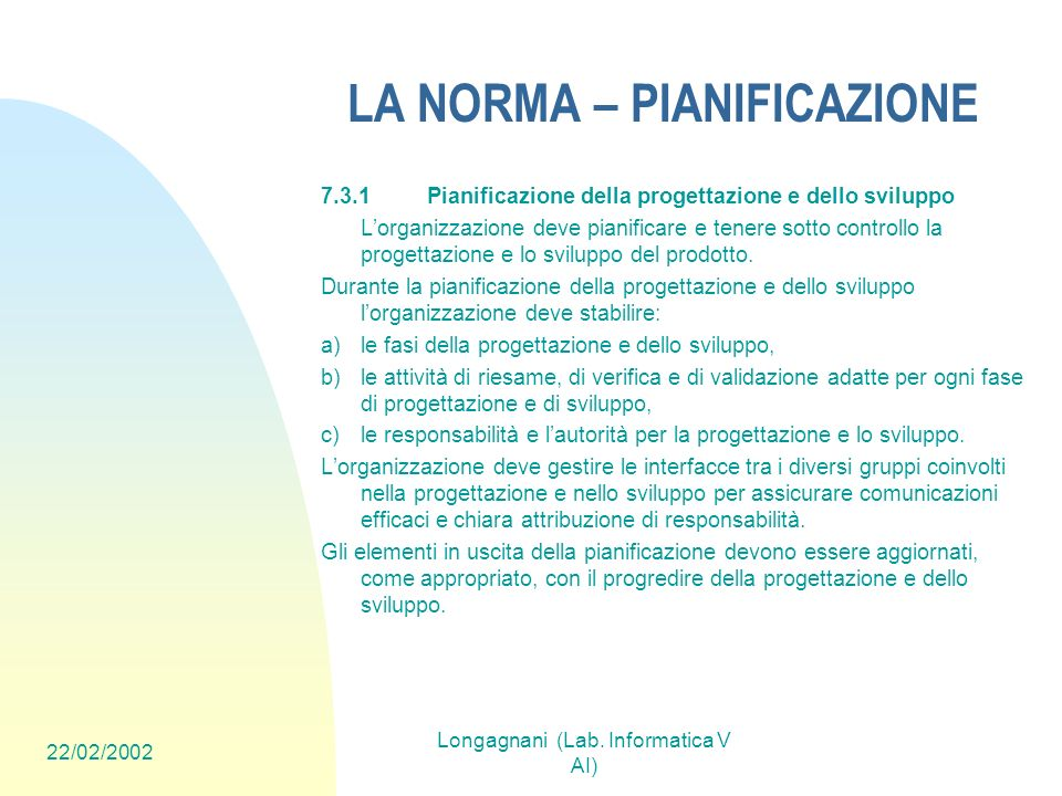 22/02/2002 Longagnani (Lab. Informatica V AI) LA NORMA – PIANIFICAZIONE 7.3.1Pianificazione della progettazione e dello sviluppo Lorganizzazione deve