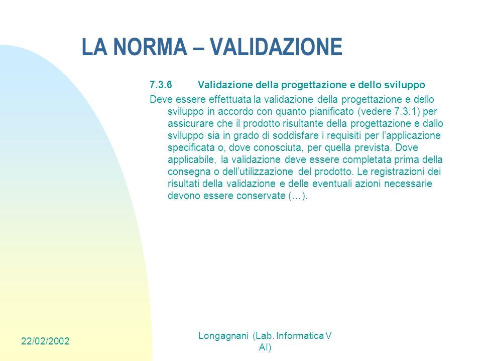 22/02/2002 Longagnani (Lab. Informatica V AI) LA NORMA – VALIDAZIONE 7.3.6Validazione della progettazione e dello sviluppo Deve essere effettuata la v