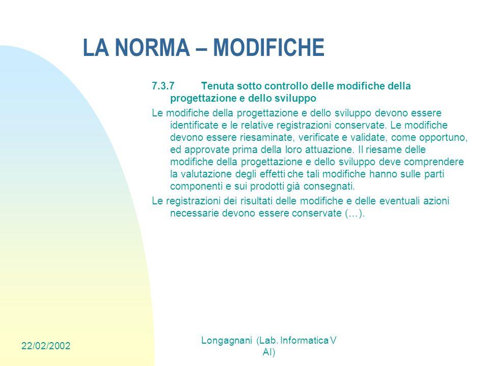 22/02/2002 Longagnani (Lab. Informatica V AI) LA NORMA – MODIFICHE 7.3.7Tenuta sotto controllo delle modifiche della progettazione e dello sviluppo Le