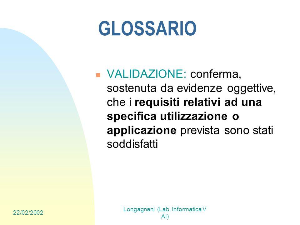 22/02/2002 Longagnani (Lab. Informatica V AI) GLOSSARIO VALIDAZIONE: conferma, sostenuta da evidenze oggettive, che i requisiti relativi ad una specif