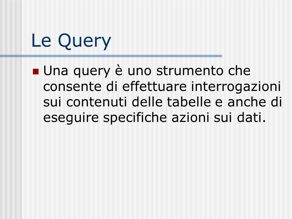 Le Query Una query è uno strumento che consente di effettuare interrogazioni sui contenuti delle tabelle e anche di eseguire specifiche azioni sui dat