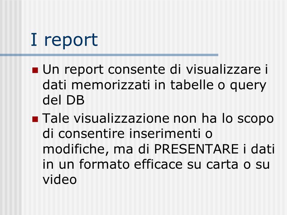 I report Un report consente di visualizzare i dati memorizzati in tabelle o query del DB Tale visualizzazione non ha lo scopo di consentire inseriment