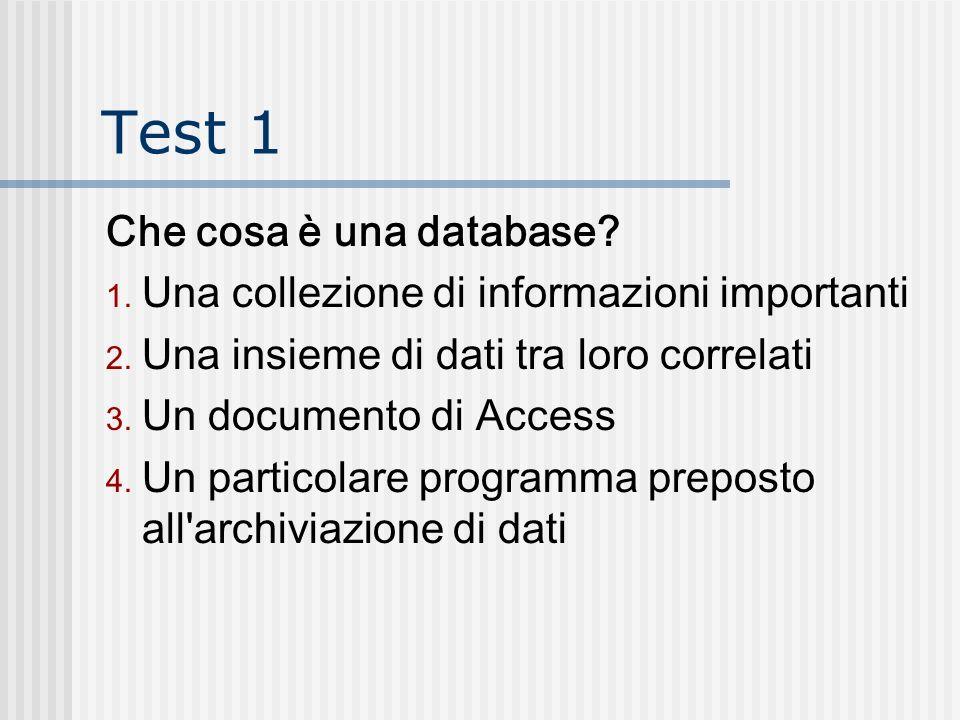 Test 1 Che cosa è una database? 1. Una collezione di informazioni importanti 2. Una insieme di dati tra loro correlati 3. Un documento di Access 4. Un
