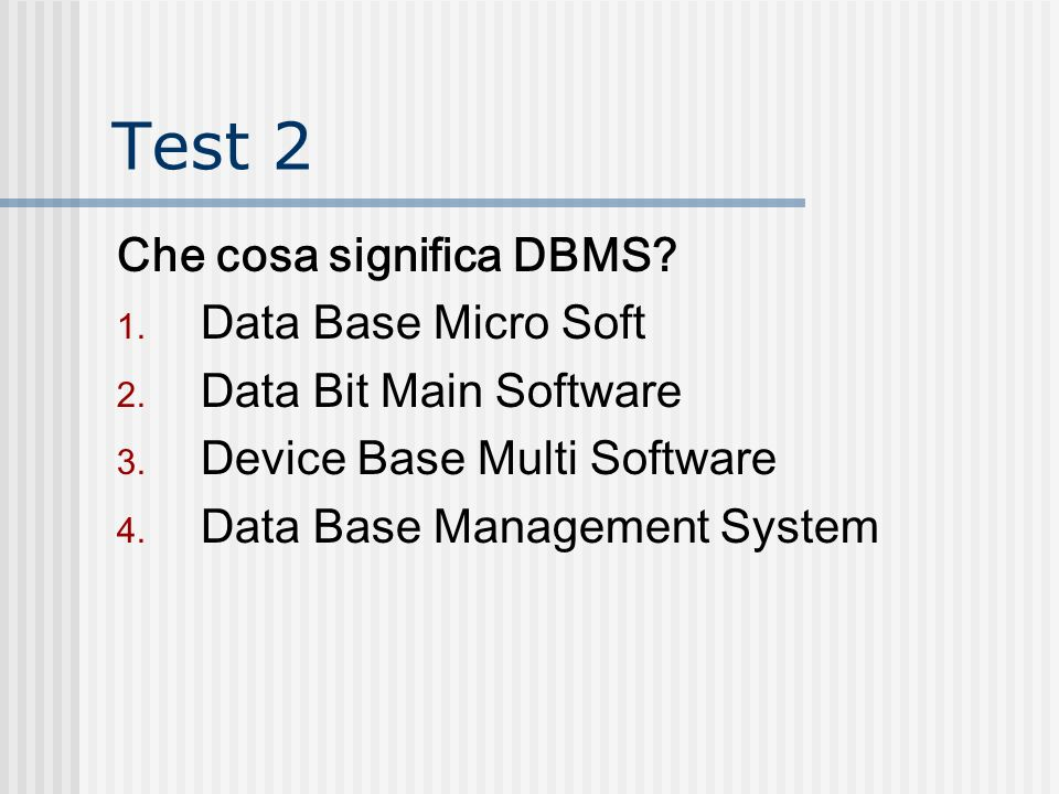 Test 2 Che cosa significa DBMS? 1. Data Base Micro Soft 2. Data Bit Main Software 3. Device Base Multi Software 4. Data Base Management System