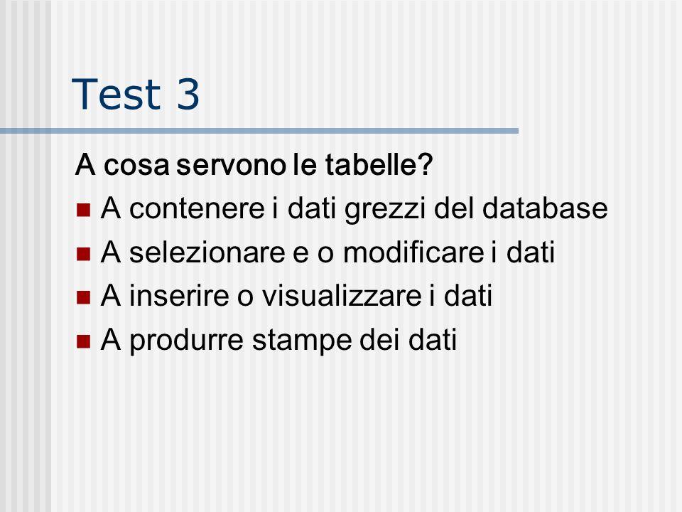 Test 3 A cosa servono le tabelle? A contenere i dati grezzi del database A selezionare e o modificare i dati A inserire o visualizzare i dati A produr