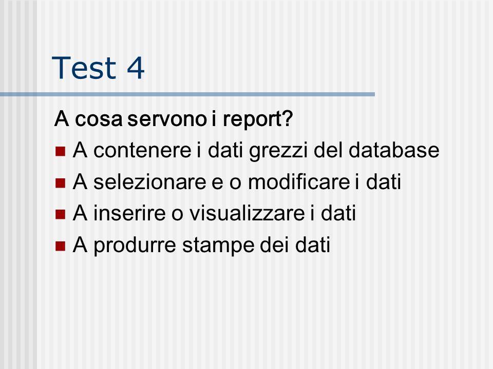 Test 4 A cosa servono i report? A contenere i dati grezzi del database A selezionare e o modificare i dati A inserire o visualizzare i dati A produrre