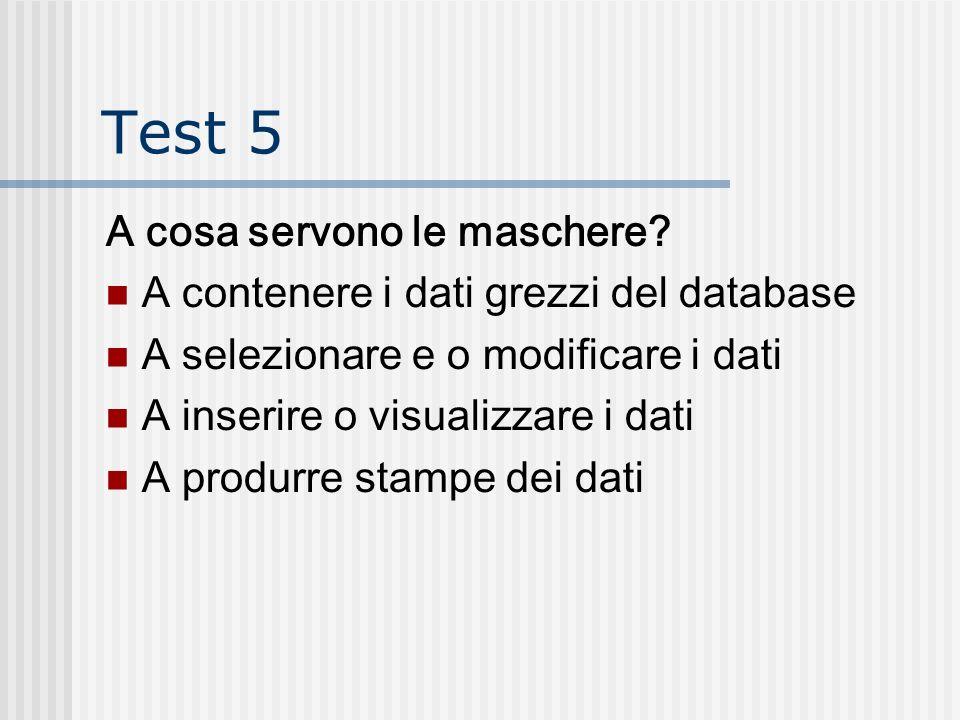 Test 5 A cosa servono le maschere? A contenere i dati grezzi del database A selezionare e o modificare i dati A inserire o visualizzare i dati A produ