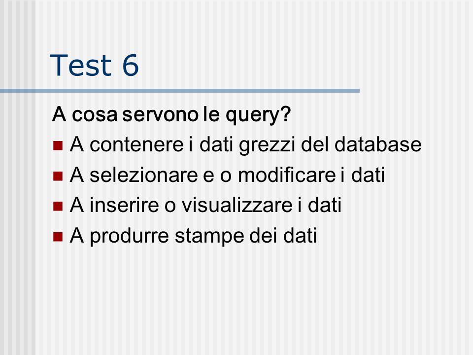 Test 6 A cosa servono le query? A contenere i dati grezzi del database A selezionare e o modificare i dati A inserire o visualizzare i dati A produrre