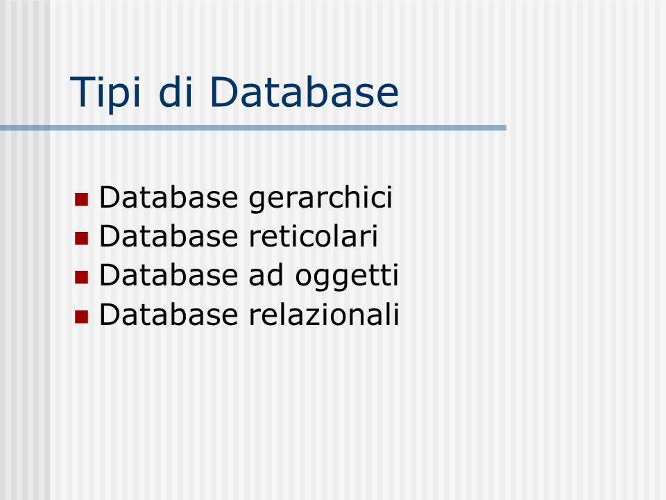 Tipi di Database Database gerarchici Database reticolari Database ad oggetti Database relazionali