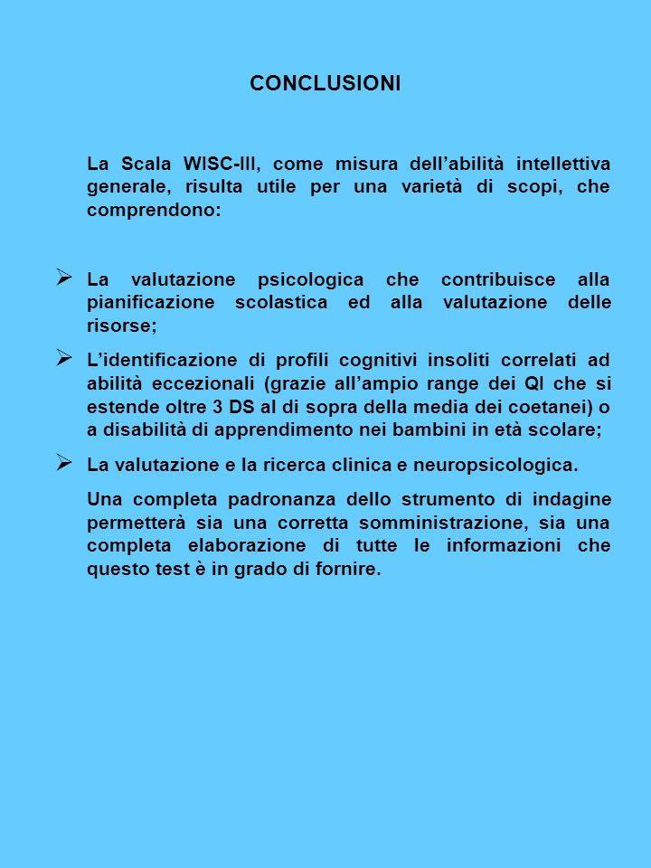 CONCLUSIONI La Scala WISC-III, come misura dellabilità intellettiva generale, risulta utile per una varietà di scopi, che comprendono: La valutazione