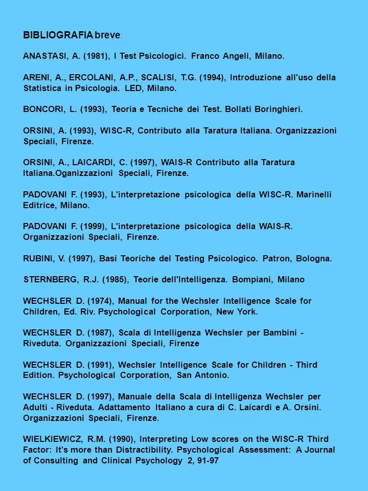 BIBLIOGRAFIA breve : ANASTASI, A. (1981), I Test Psicologici. Franco Angeli, Milano. ARENI, A., ERCOLANI, A.P., SCALISI, T.G. (1994), Introduzione all
