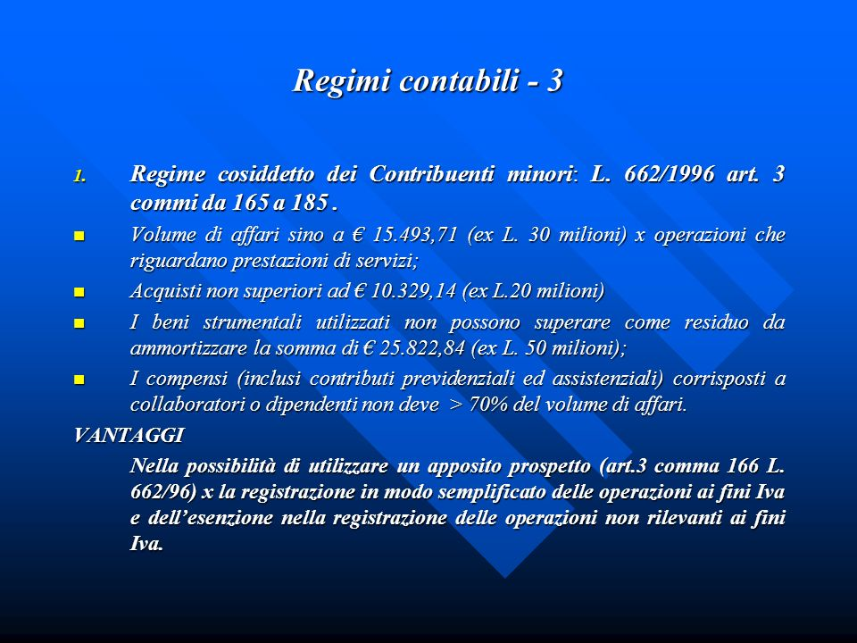 Regimi contabili - 3 1. Regime cosiddetto dei Contribuenti minori: L. 662/1996 art. 3 commi da 165 a 185. Volume di affari sino a 15.493,71 (ex L. 30