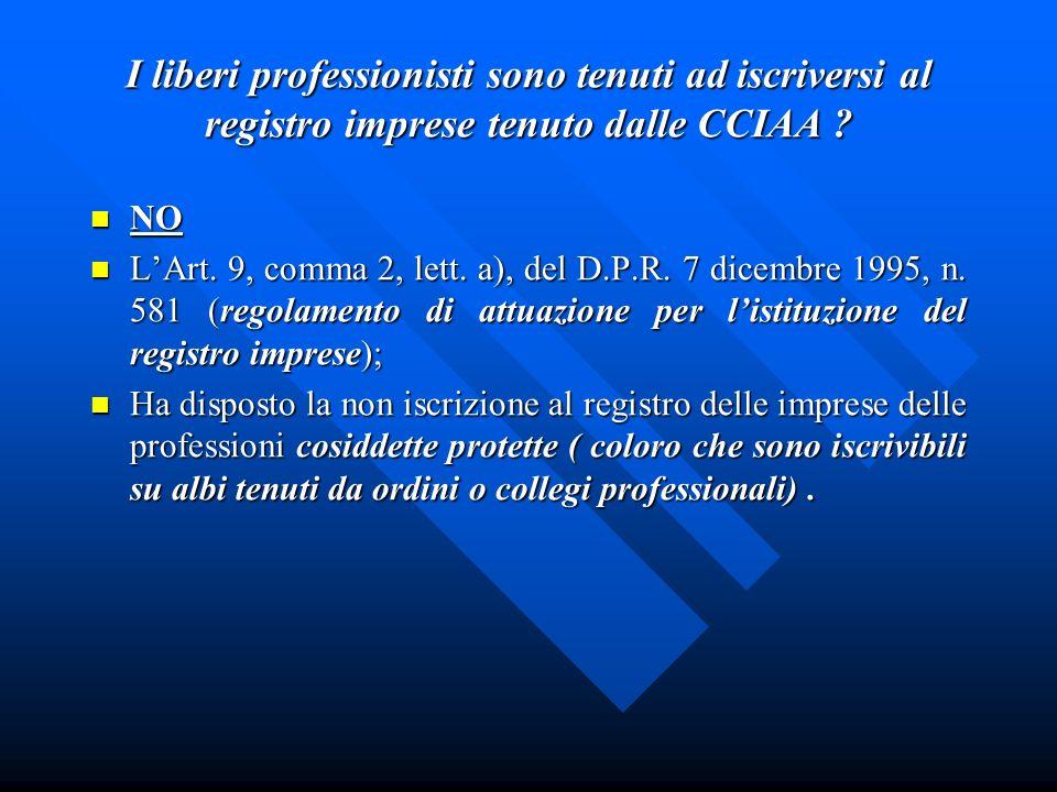 I liberi professionisti sono tenuti ad iscriversi al registro imprese tenuto dalle CCIAA ? NO NO LArt. 9, comma 2, lett. a), del D.P.R. 7 dicembre 199