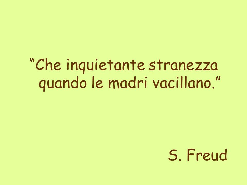 Che inquietante stranezza quando le madri vacillano. S. Freud
