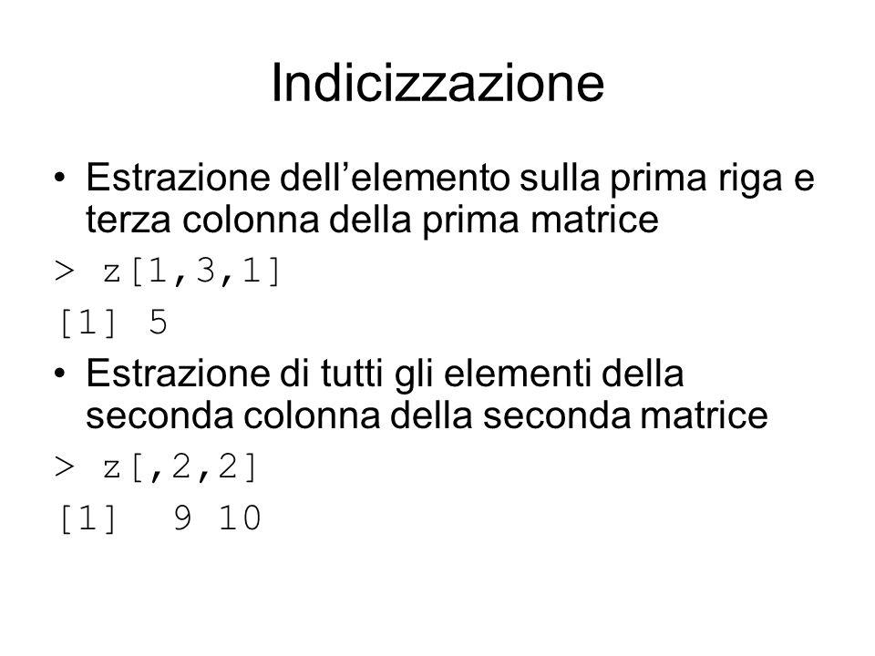 Indicizzazione Estrazione dellelemento sulla prima riga e terza colonna della prima matrice > z[1,3,1] [1] 5 Estrazione di tutti gli elementi della seconda colonna della seconda matrice > z[,2,2] [1] 9 10