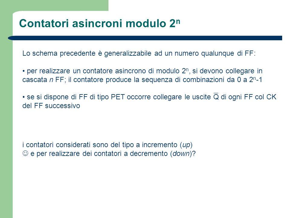 Contatori asincroni modulo 2 n Lo schema precedente è generalizzabile ad un numero qualunque di FF: per realizzare un contatore asincrono di modulo 2