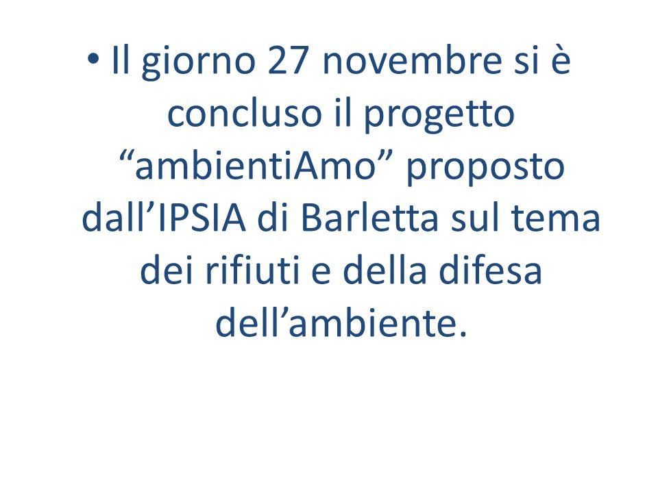 Il giorno 27 novembre si è concluso il progetto ambientiAmo proposto dallIPSIA di Barletta sul tema dei rifiuti e della difesa dellambiente.