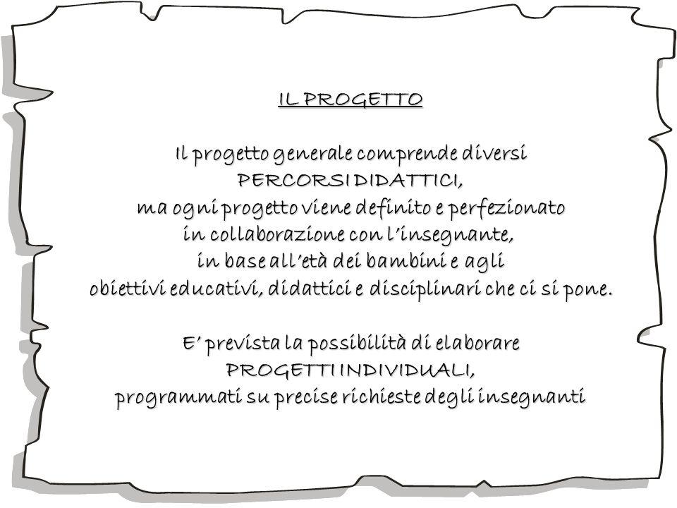IL PROGETTO Il progetto generale comprende diversi PERCORSI DIDATTICI, ma ogni progetto viene definito e perfezionato in collaborazione con linsegnant