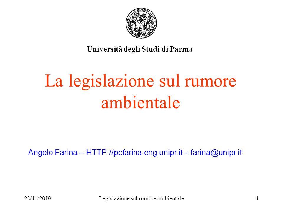 22/11/2010Legislazione sul rumore ambientale1 La legislazione sul rumore ambientale Università degli Studi di Parma Angelo Farina – HTTP://pcfarina.en