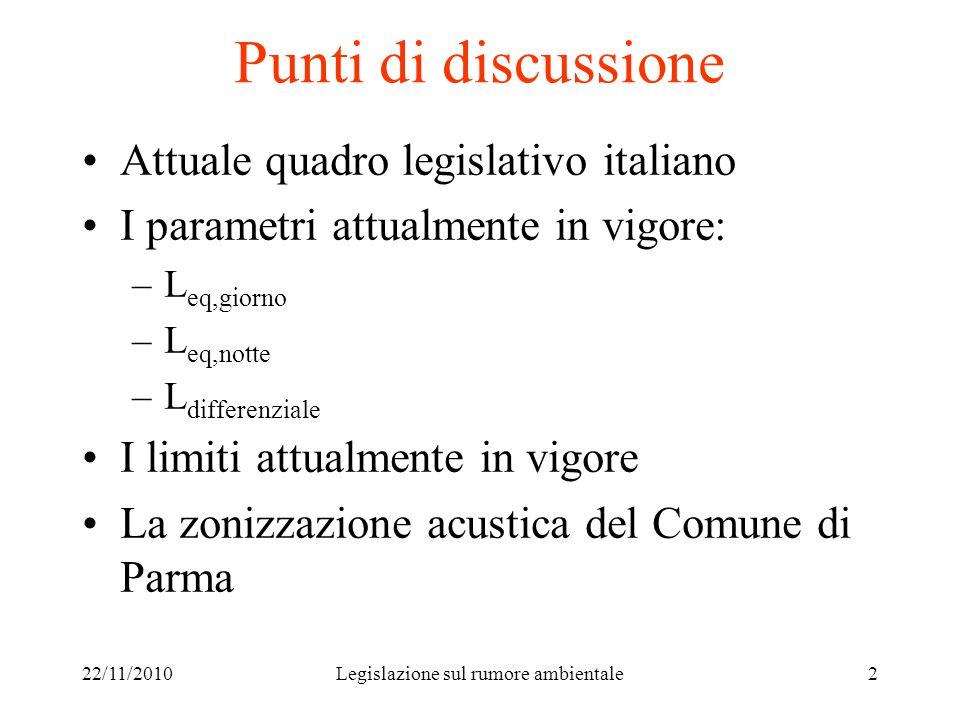 22/11/2010Legislazione sul rumore ambientale2 Punti di discussione Attuale quadro legislativo italiano I parametri attualmente in vigore: –L eq,giorno